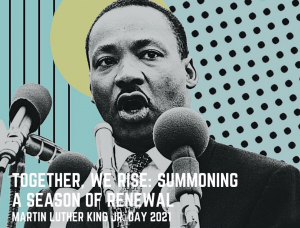 Martin Luther King Jr. Day 2021 - Together, We Rise: Summoning a Season of Renewal
